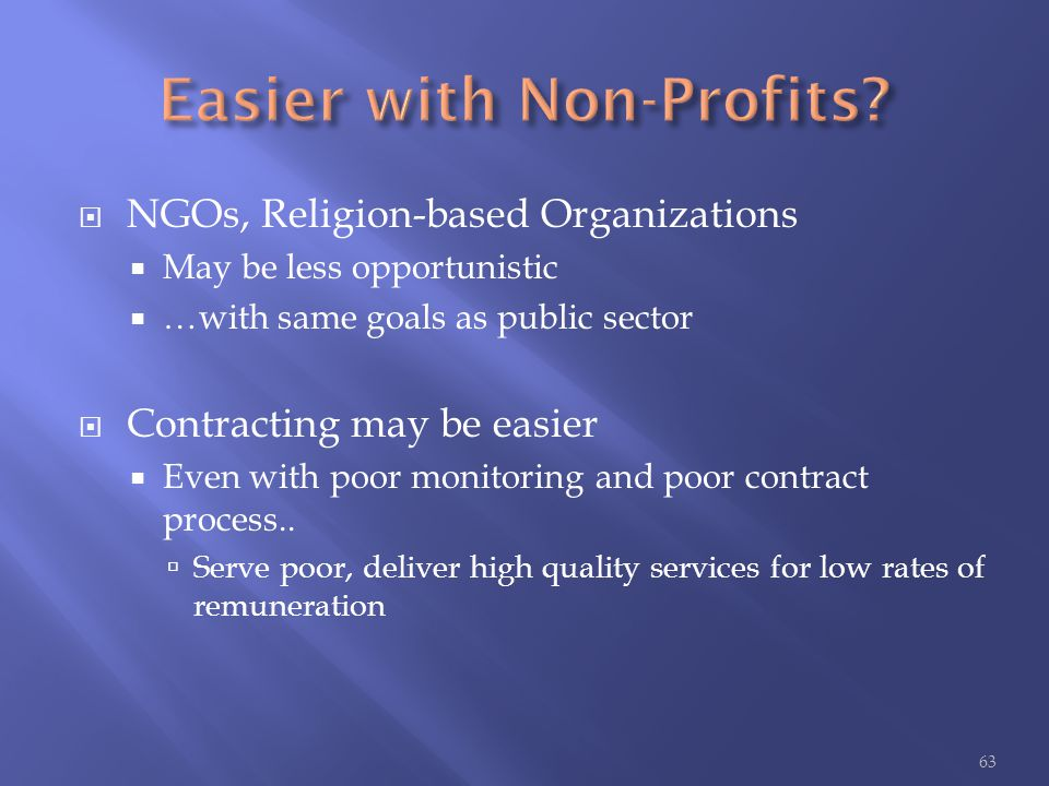  NGOs, Religion-based Organizations  May be less opportunistic  …with same goals as public sector  Contracting may be easier  Even with poor moni