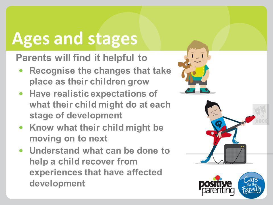 Ages and stages Parents will find it helpful to Recognise the changes that take place as their children grow Have realistic expectations of what their