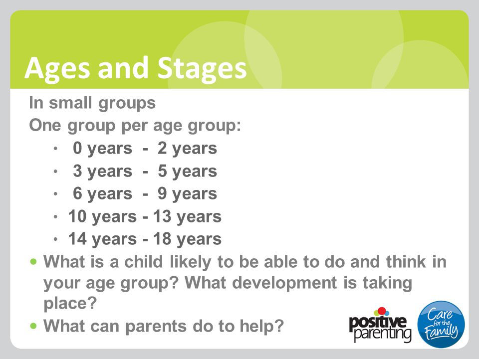 Ages and Stages In small groups One group per age group: 0 years - 2 years 3 years - 5 years 6 years - 9 years 10 years - 13 years 14 years - 18 years