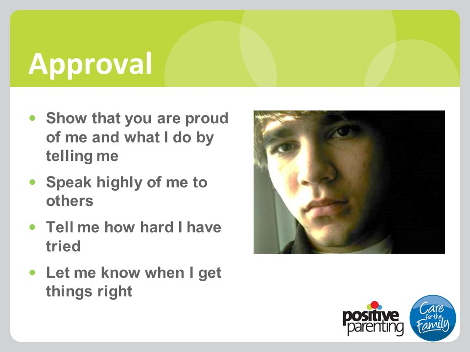 Approval Show that you are proud of me and what I do by telling me Speak highly of me to others Tell me how hard I have tried Let me know when I get t