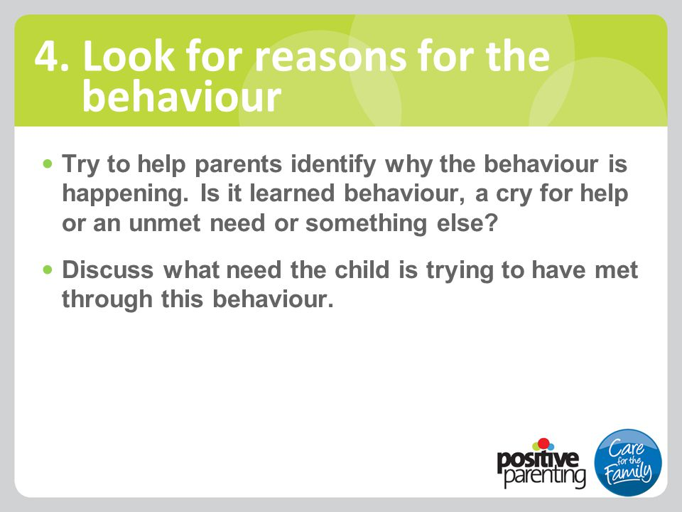 Try to help parents identify why the behaviour is happening. Is it learned behaviour, a cry for help or an unmet need or something else? Discuss what
