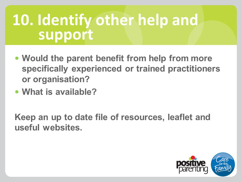 Would the parent benefit from help from more specifically experienced or trained practitioners or organisation? What is available? Keep an up to date