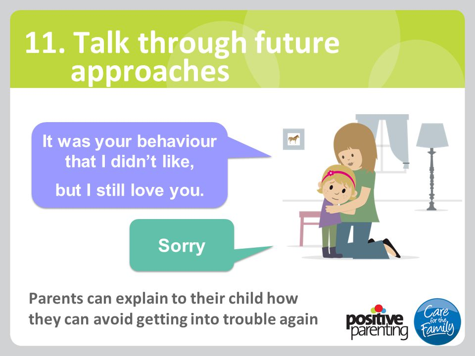 11. Talk through future approaches Parents can explain to their child how they can avoid getting into trouble again It was your behaviour that I didn'