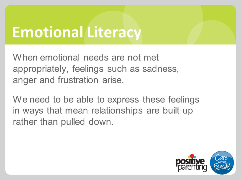 Emotional Literacy When emotional needs are not met appropriately, feelings such as sadness, anger and frustration arise. We need to be able to expres