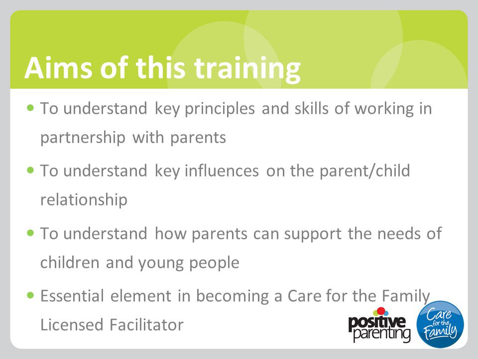 Aims of this training To understand key principles and skills of working in partnership with parents To understand key influences on the parent/child