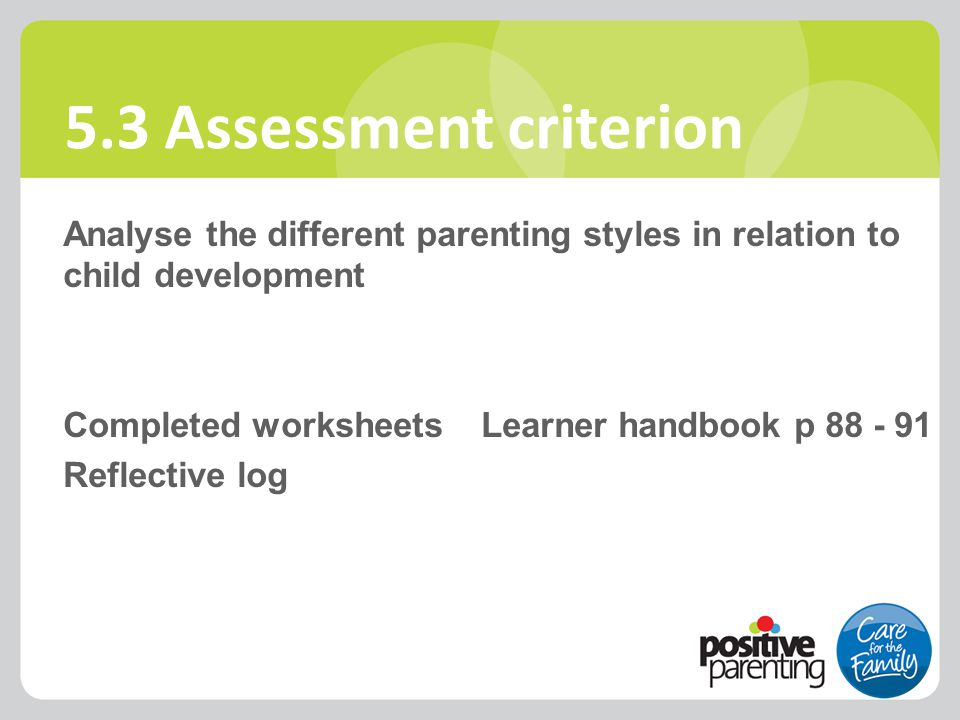 5.3 Assessment criterion Analyse the different parenting styles in relation to child development Completed worksheets Learner handbook p 88 - 91 Refle
