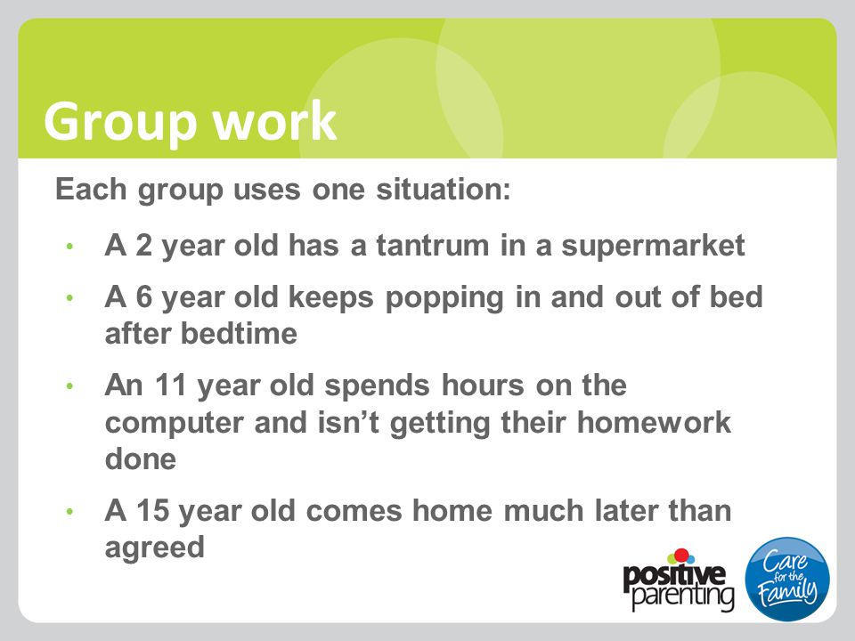 Group work Each group uses one situation: A 2 year old has a tantrum in a supermarket A 6 year old keeps popping in and out of bed after bedtime An 11