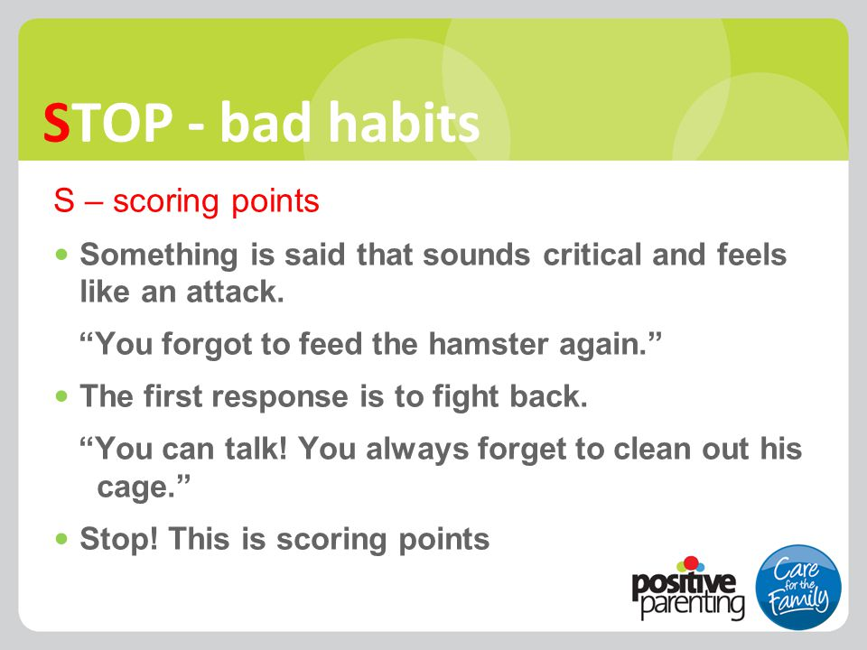 """STOP - bad habits S – scoring points Something is said that sounds critical and feels like an attack. """"You forgot to feed the hamster again."""" The firs"""