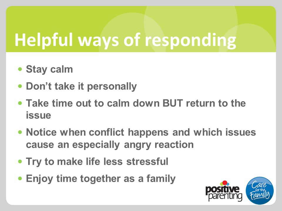 Helpful ways of responding Stay calm Don't take it personally Take time out to calm down BUT return to the issue Notice when conflict happens and whic