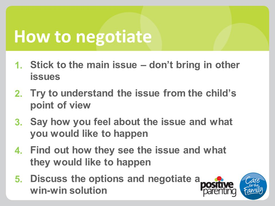 1. Stick to the main issue – don't bring in other issues 2. Try to understand the issue from the child's point of view 3. Say how you feel about the i