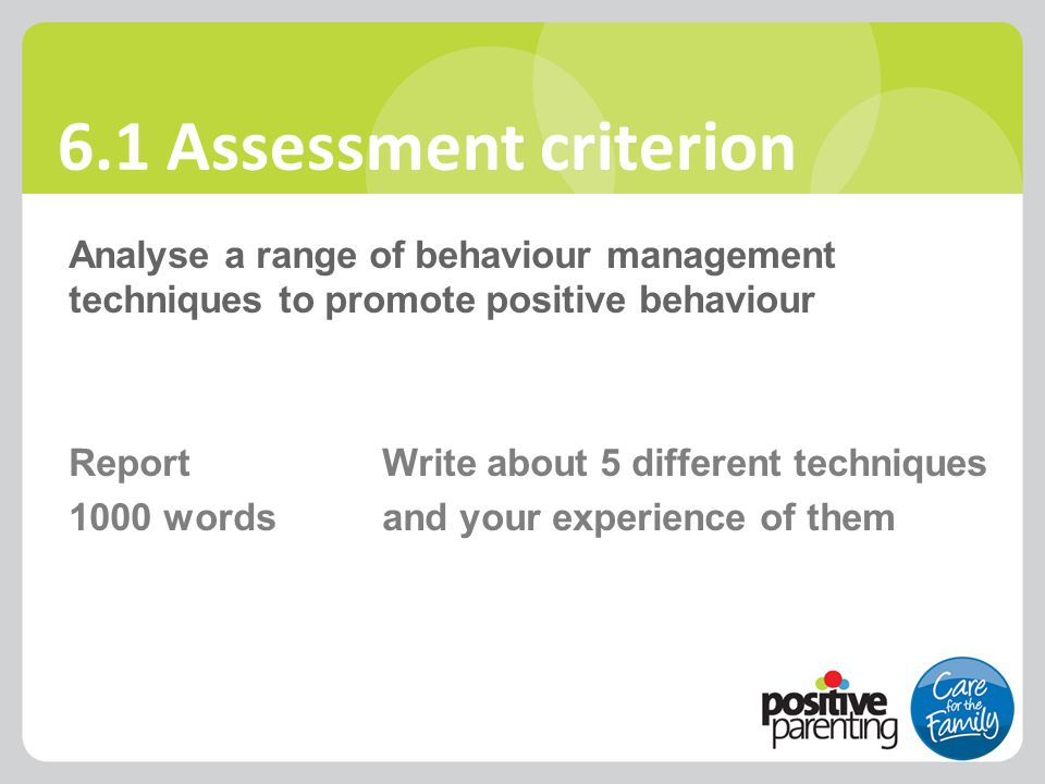 6.1 Assessment criterion Analyse a range of behaviour management techniques to promote positive behaviour Report Write about 5 different techniques 10
