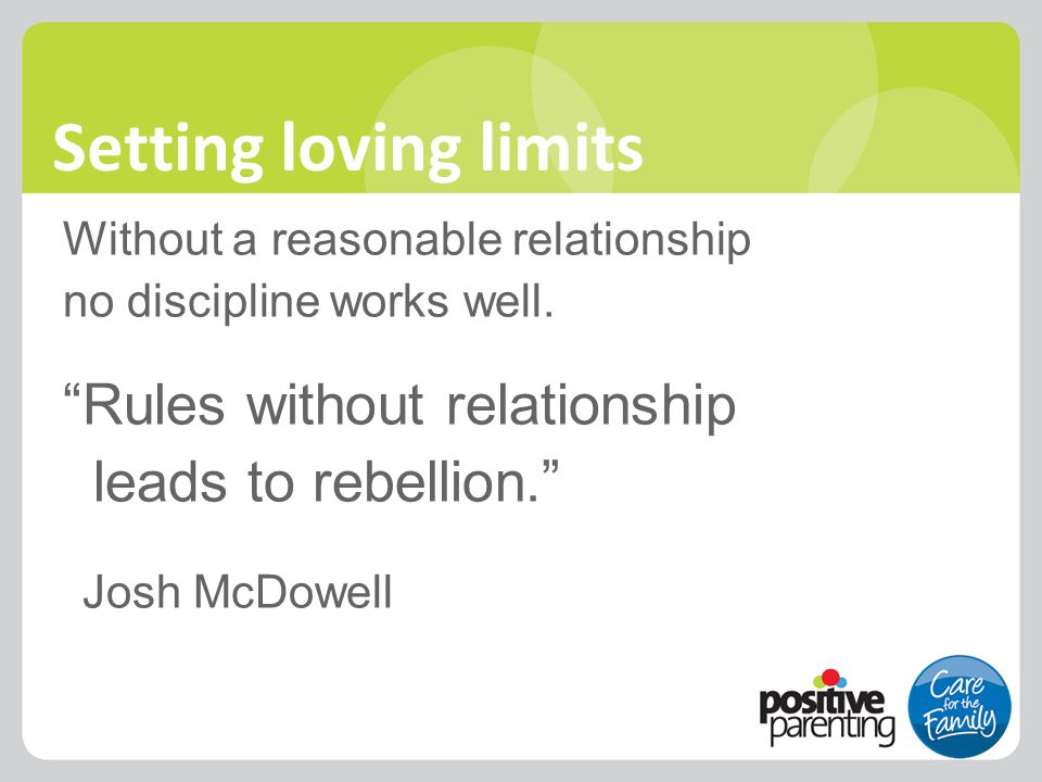 """Setting loving limits Without a reasonable relationship no discipline works well. """"Rules without relationship leads to rebellion."""" Josh McDowell `1`11"""