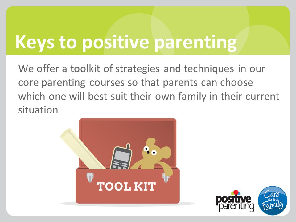 Keys to positive parenting We offer a toolkit of strategies and techniques in our core parenting courses so that parents can choose which one will bes