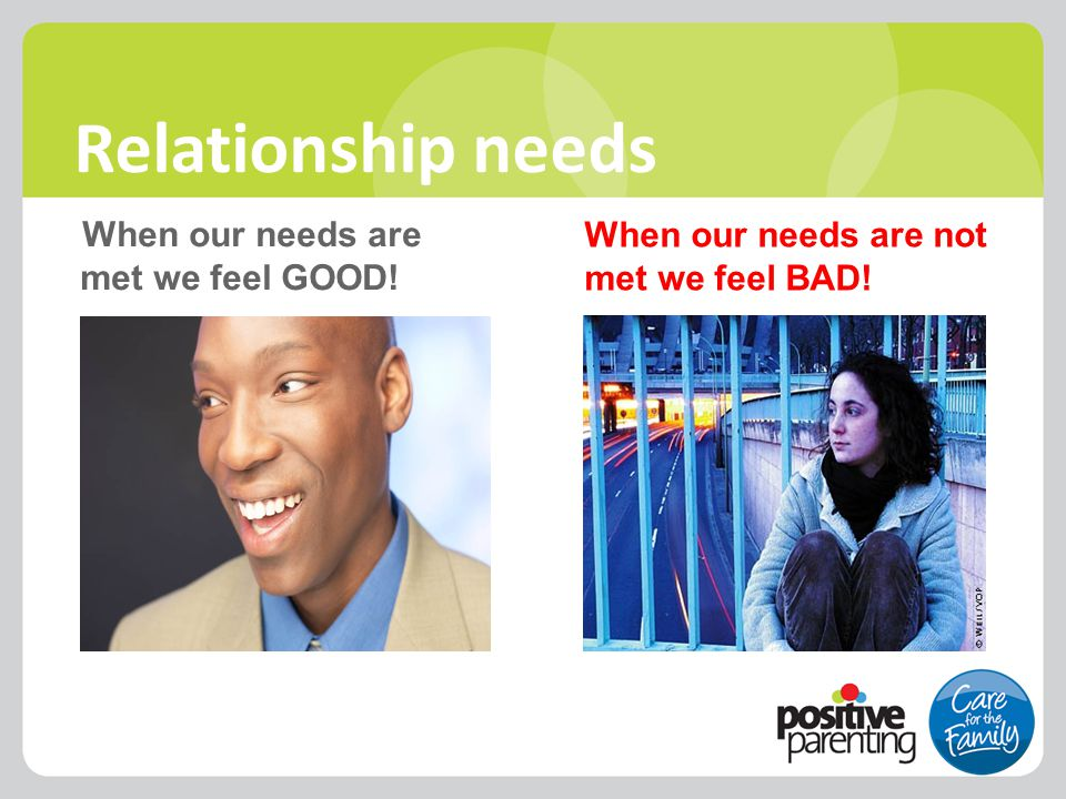 When our needs are met we feel GOOD! When our needs are not met we feel BAD! Relationship needs