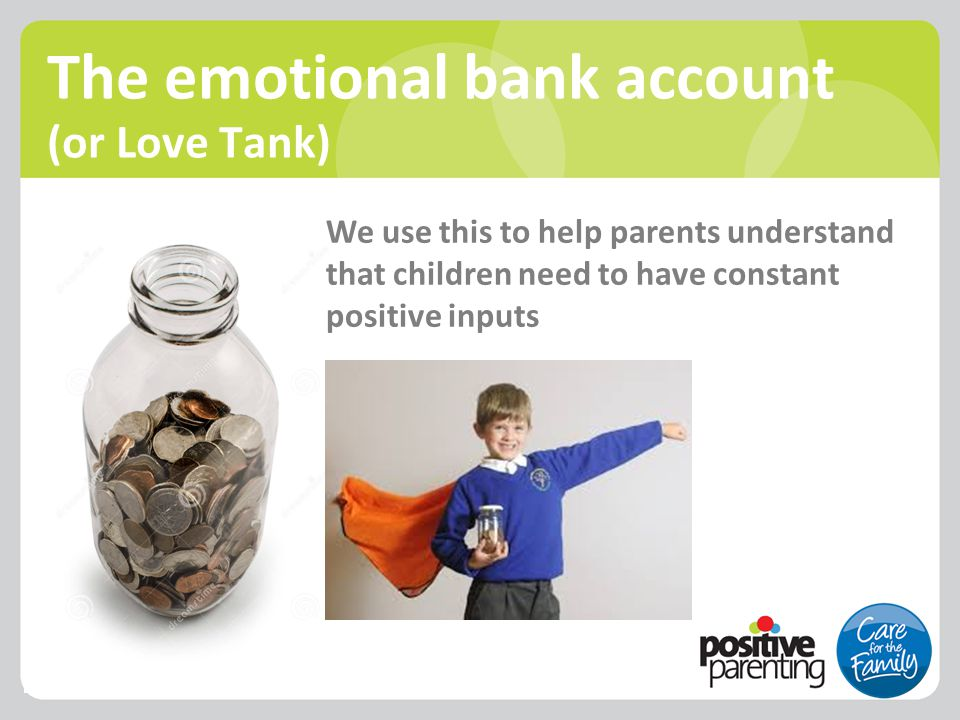 The emotional bank account (or Love Tank) We use this to help parents understand that children need to have constant positive inputs