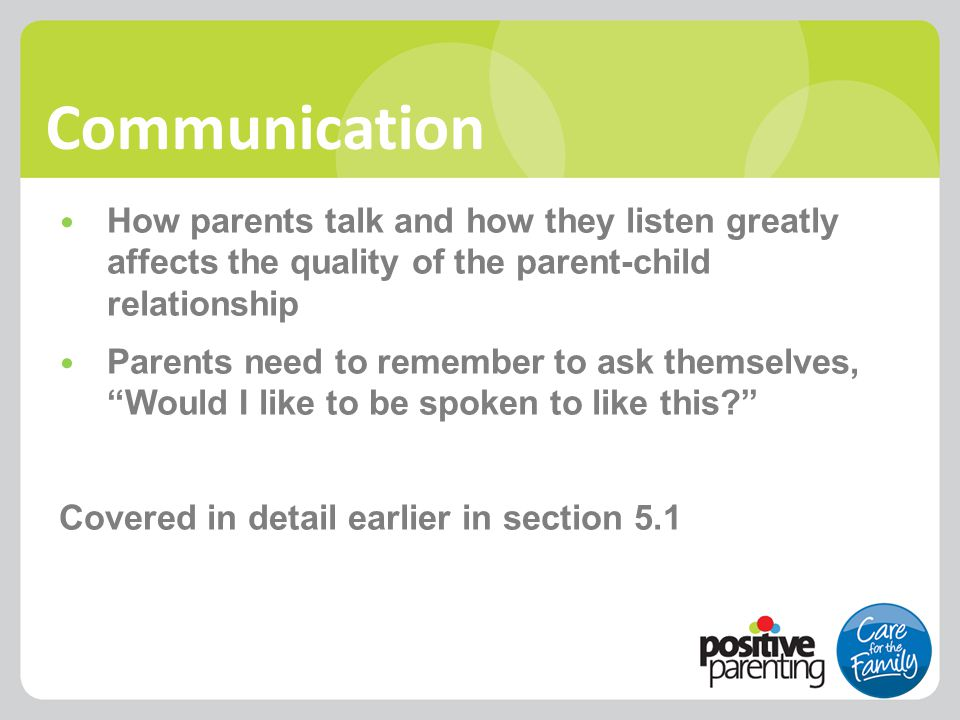 Communication How parents talk and how they listen greatly affects the quality of the parent-child relationship Parents need to remember to ask themse