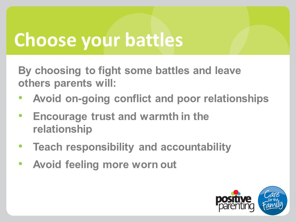 Choose your battles By choosing to fight some battles and leave others parents will: Avoid on-going conflict and poor relationships Encourage trust an