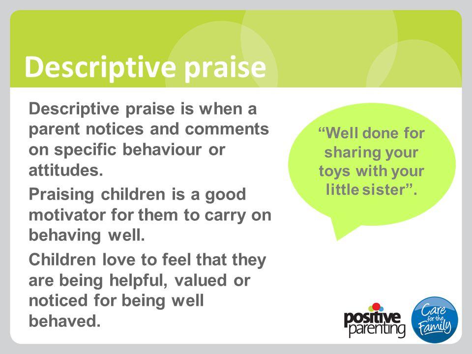 Descriptive praise Descriptive praise is when a parent notices and comments on specific behaviour or attitudes. Praising children is a good motivator