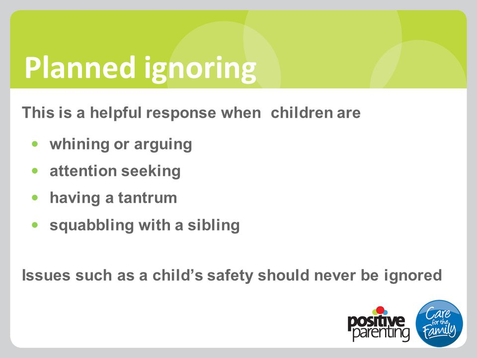 Planned ignoring This is a helpful response when children are whining or arguing attention seeking having a tantrum squabbling with a sibling Issues s