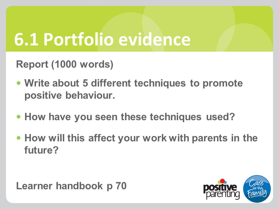6.1 Portfolio evidence Report (1000 words) Write about 5 different techniques to promote positive behaviour. How have you seen these techniques used?
