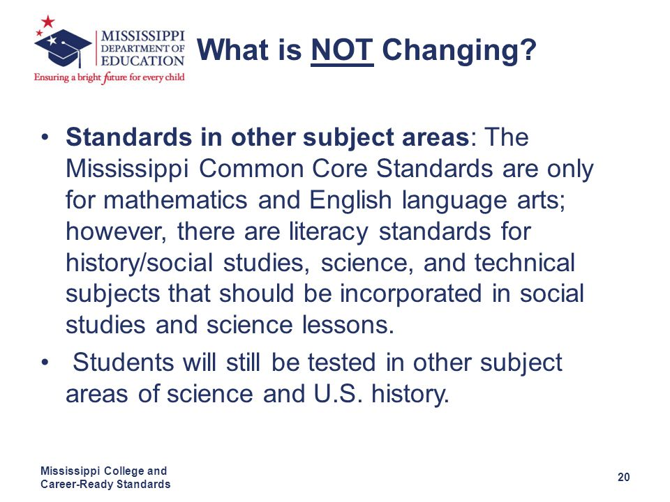 Standards in other subject areas: The Mississippi Common Core Standards are only for mathematics and English language arts; however, there are literacy standards for history/social studies, science, and technical subjects that should be incorporated in social studies and science lessons.
