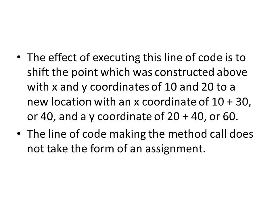 The effect of executing this line of code is to shift the point which was constructed above with x and y coordinates of 10 and 20 to a new location with an x coordinate of 10 + 30, or 40, and a y coordinate of 20 + 40, or 60.