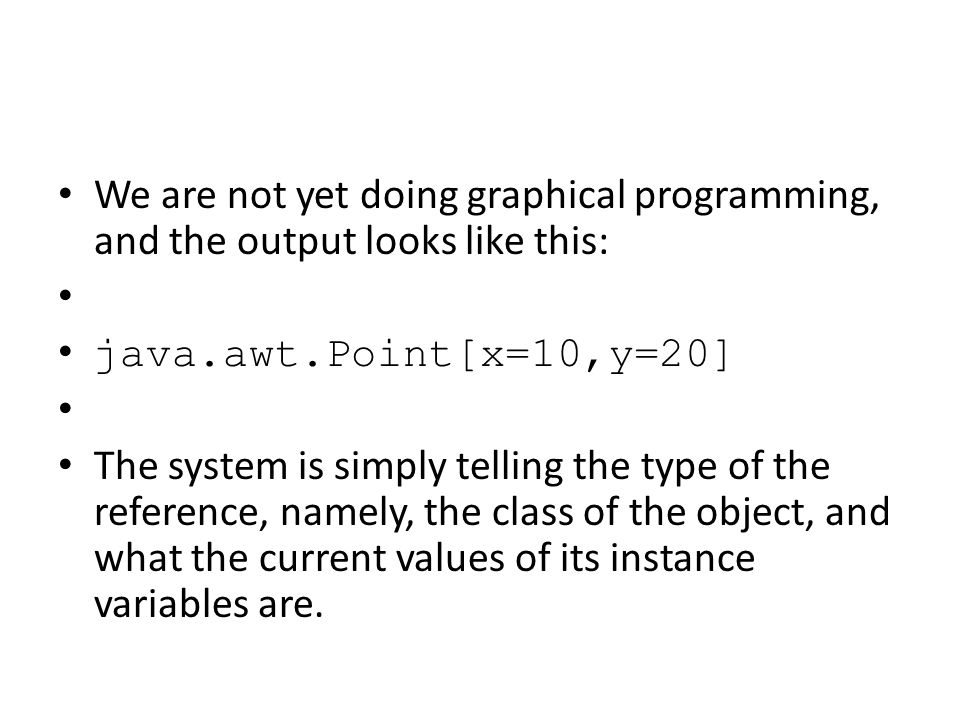 We are not yet doing graphical programming, and the output looks like this: java.awt.Point[x=10,y=20] The system is simply telling the type of the reference, namely, the class of the object, and what the current values of its instance variables are.
