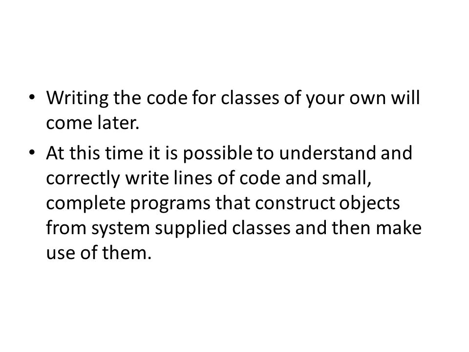 Writing the code for classes of your own will come later.
