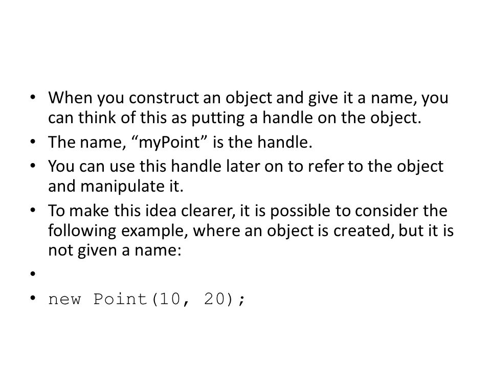 When you construct an object and give it a name, you can think of this as putting a handle on the object.