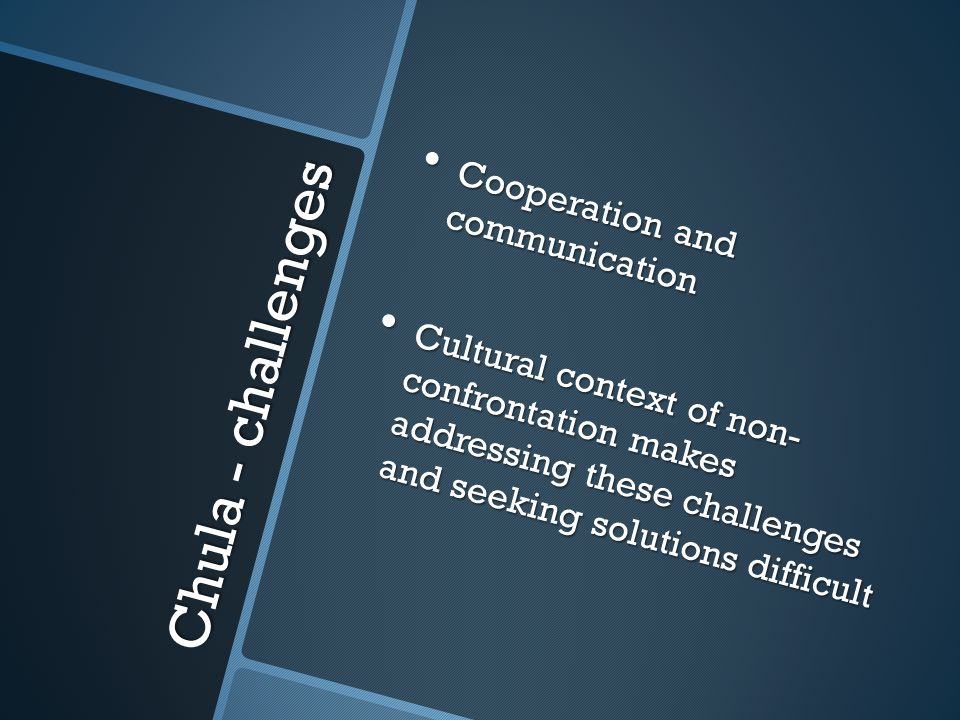 Chula - challenges Cooperation and communication Cooperation and communication Cultural context of non- confrontation makes addressing these challenges and seeking solutions difficult Cultural context of non- confrontation makes addressing these challenges and seeking solutions difficult