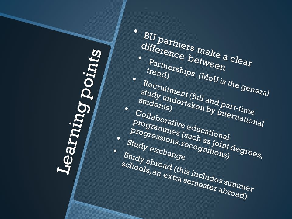 Learning points BU partners make a clear difference between BU partners make a clear difference between Partnerships (MoU is the general trend) Partnerships (MoU is the general trend) Recruitment (full and part-time study undertaken by international students) Recruitment (full and part-time study undertaken by international students) Collaborative educational programmes (such as joint degrees, progressions, recognitions) Collaborative educational programmes (such as joint degrees, progressions, recognitions) Study exchange Study exchange Study abroad (this includes summer schools, an extra semester abroad) Study abroad (this includes summer schools, an extra semester abroad)