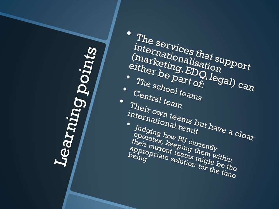 Learning points The services that support internationalisation (marketing, EDQ, legal) can either be part of: The services that support internationalisation (marketing, EDQ, legal) can either be part of: The school teams The school teams Central team Central team Their own teams but have a clear international remit Their own teams but have a clear international remit Judging how BU currently operates, keeping them within their current teams might be the appropriate solution for the time being Judging how BU currently operates, keeping them within their current teams might be the appropriate solution for the time being