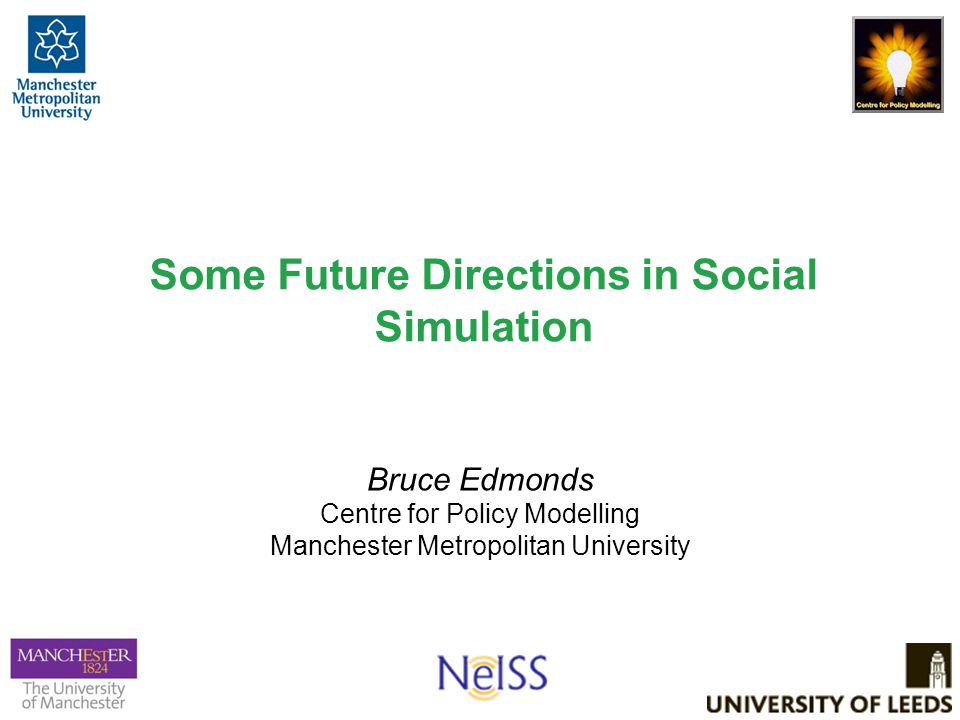 Some Future Directions in Social Simulation Bruce Edmonds Centre for Policy Modelling Manchester Metropolitan University