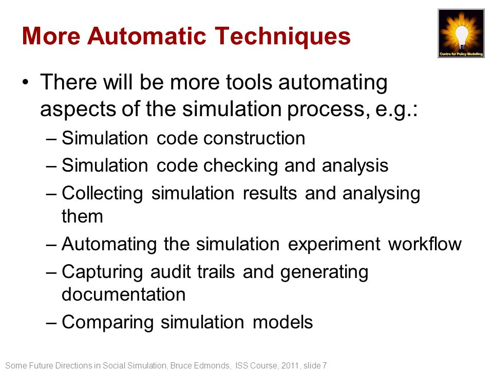 More Automatic Techniques There will be more tools automating aspects of the simulation process, e.g.: –Simulation code construction –Simulation code checking and analysis –Collecting simulation results and analysing them –Automating the simulation experiment workflow –Capturing audit trails and generating documentation –Comparing simulation models Some Future Directions in Social Simulation, Bruce Edmonds, ISS Course, 2011, slide 7