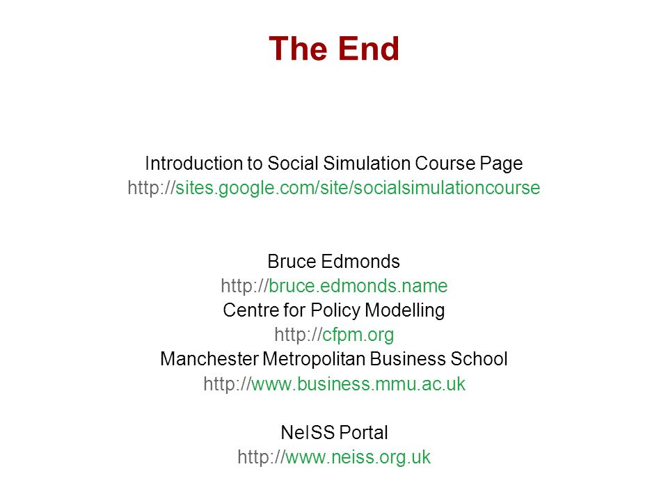 The End Introduction to Social Simulation Course Page http://sites.google.com/site/socialsimulationcourse Bruce Edmonds http://bruce.edmonds.name Centre for Policy Modelling http://cfpm.org Manchester Metropolitan Business School http://www.business.mmu.ac.uk NeISS Portal http://www.neiss.org.uk