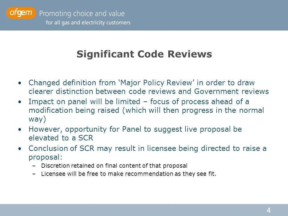 4 Significant Code Reviews Changed definition from 'Major Policy Review' in order to draw clearer distinction between code reviews and Government reviews Impact on panel will be limited – focus of process ahead of a modification being raised (which will then progress in the normal way) However, opportunity for Panel to suggest live proposal be elevated to a SCR Conclusion of SCR may result in licensee being directed to raise a proposal: –Discretion retained on final content of that proposal –Licensee will be free to make recommendation as they see fit.