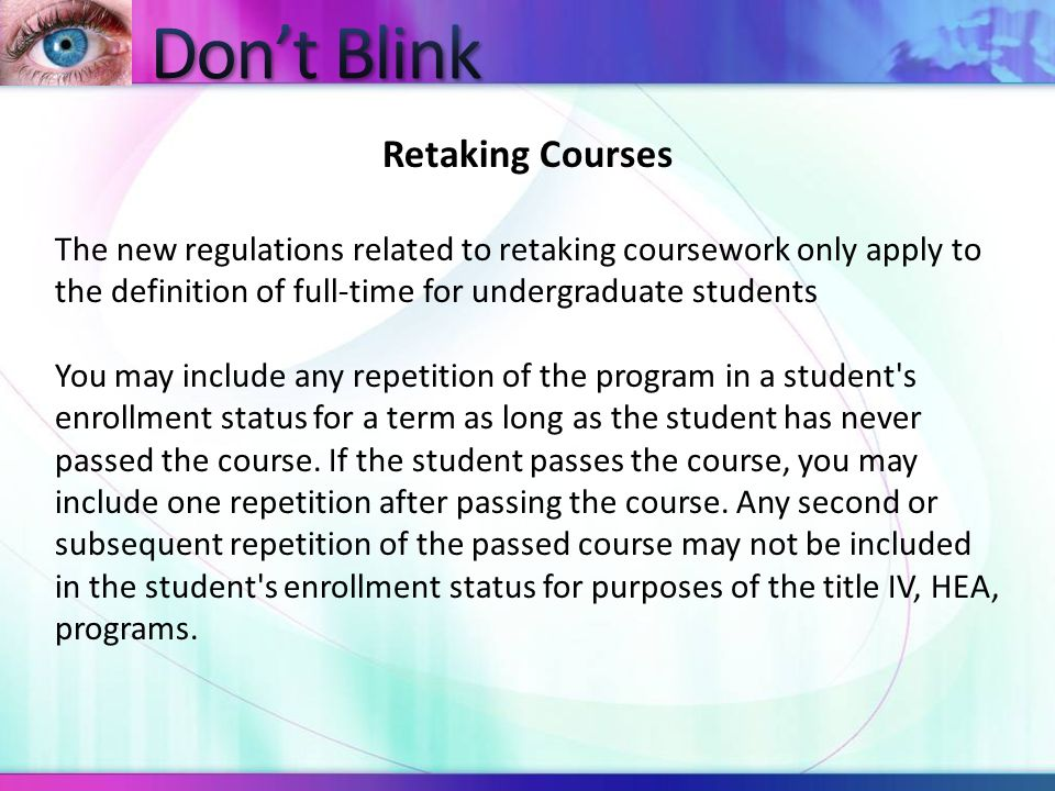 Retaking Courses The new regulations related to retaking coursework only apply to the definition of full-time for undergraduate students You may inclu
