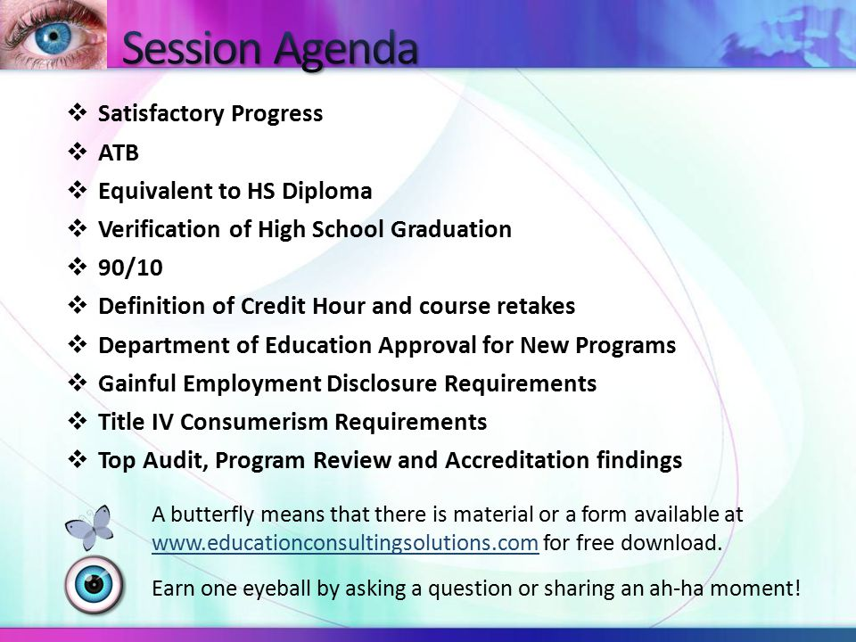  Satisfactory Progress  ATB  Equivalent to HS Diploma  Verification of High School Graduation  90/10  Definition of Credit Hour and course retakes  Department of Education Approval for New Programs  Gainful Employment Disclosure Requirements  Title IV Consumerism Requirements  Top Audit, Program Review and Accreditation findings A butterfly means that there is material or a form available at www.educationconsultingsolutions.com for free download.www.educationconsultingsolutions.com Earn one eyeball by asking a question or sharing an ah-ha moment!