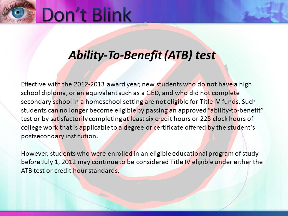 Ability-To-Benefit (ATB) test Effective with the 2012-2013 award year, new students who do not have a high school diploma, or an equivalent such as a GED, and who did not complete secondary school in a homeschool setting are not eligible for Title IV funds.