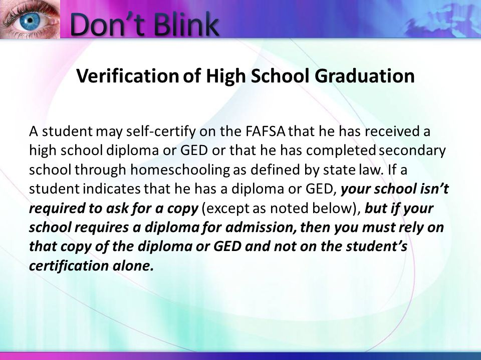 Verification of High School Graduation A student may self-certify on the FAFSA that he has received a high school diploma or GED or that he has completed secondary school through homeschooling as defined by state law.
