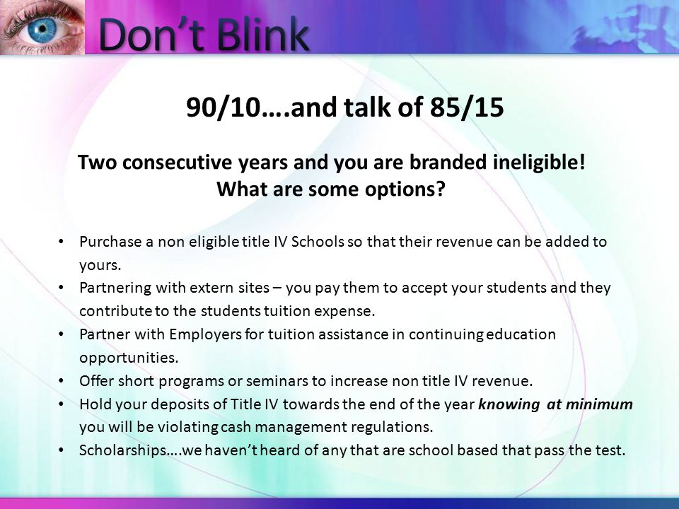90/10….and talk of 85/15 Two consecutive years and you are branded ineligible! What are some options? Purchase a non eligible title IV Schools so that