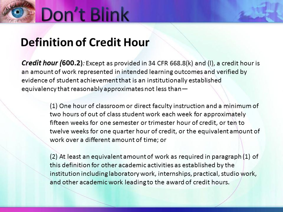 Credit hour (600.2 ): Except as provided in 34 CFR 668.8(k) and (l), a credit hour is an amount of work represented in intended learning outcomes and verified by evidence of student achievement that is an institutionally established equivalency that reasonably approximates not less than— (1) One hour of classroom or direct faculty instruction and a minimum of two hours of out of class student work each week for approximately fifteen weeks for one semester or trimester hour of credit, or ten to twelve weeks for one quarter hour of credit, or the equivalent amount of work over a different amount of time; or (2) At least an equivalent amount of work as required in paragraph (1) of this definition for other academic activities as established by the institution including laboratory work, internships, practical, studio work, and other academic work leading to the award of credit hours.