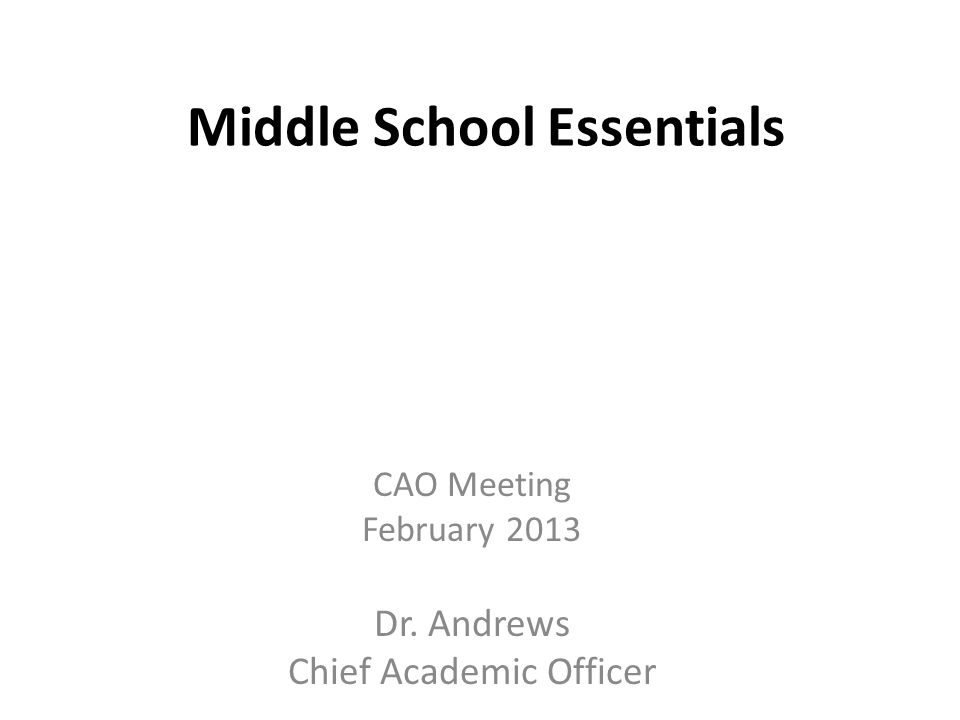 Middle School Essentials CAO Meeting February 2013 Dr. Andrews Chief Academic Officer