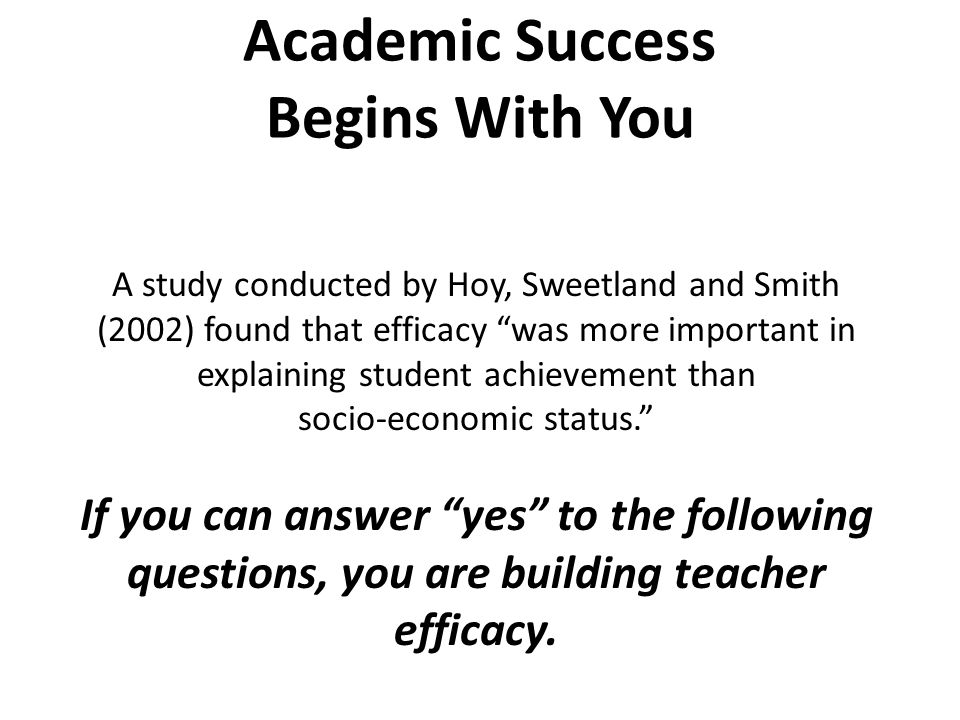 Academic Success Begins With You A study conducted by Hoy, Sweetland and Smith (2002) found that efficacy was more important in explaining student achievement than socio- economic status. If you can answer yes to the following questions, you are building teacher efficacy.