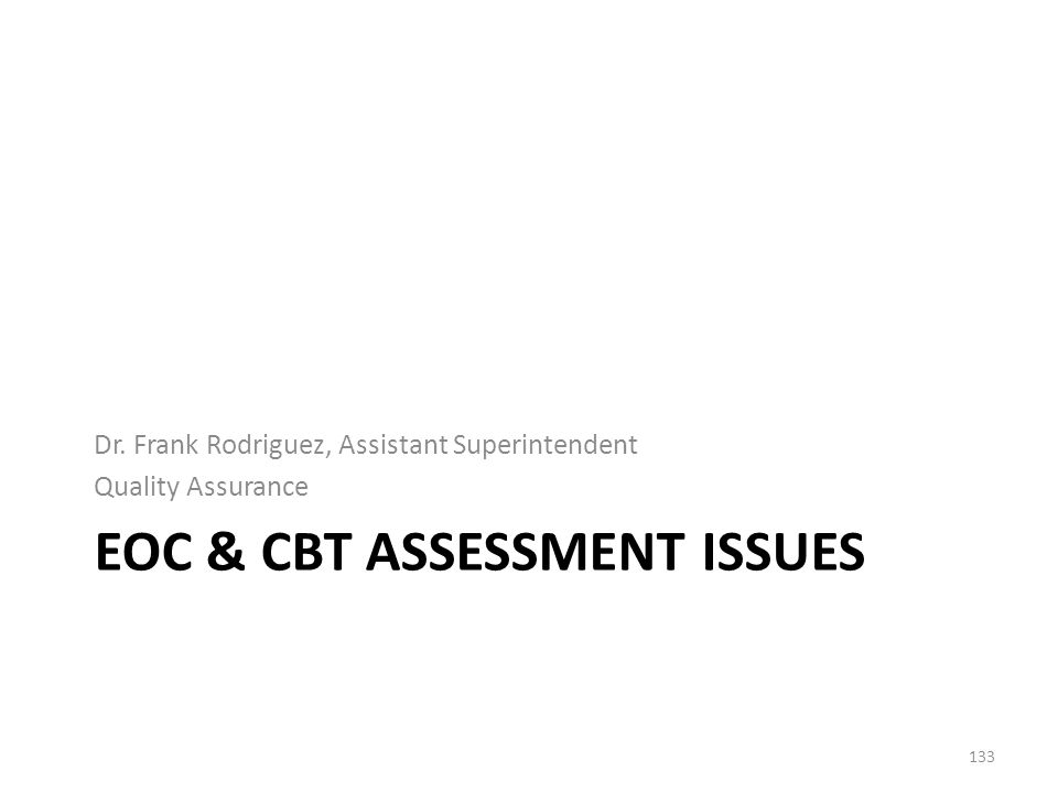 EOC & CBT ASSESSMENT ISSUES Dr. Frank Rodriguez, Assistant Superintendent Quality Assurance 133