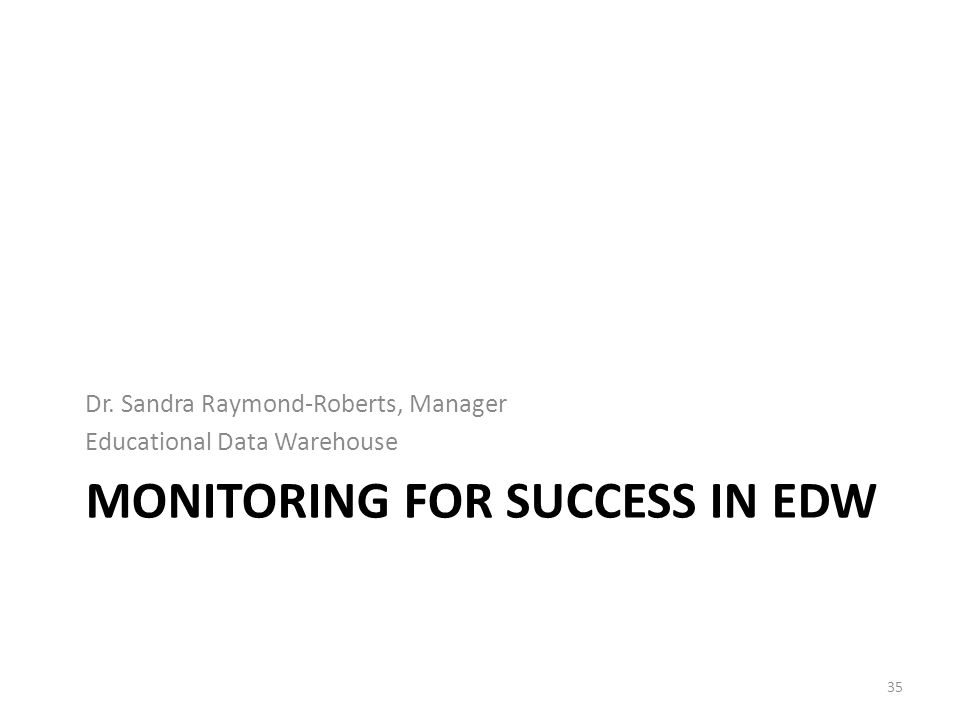 MONITORING FOR SUCCESS IN EDW Dr. Sandra Raymond-Roberts, Manager Educational Data Warehouse 35