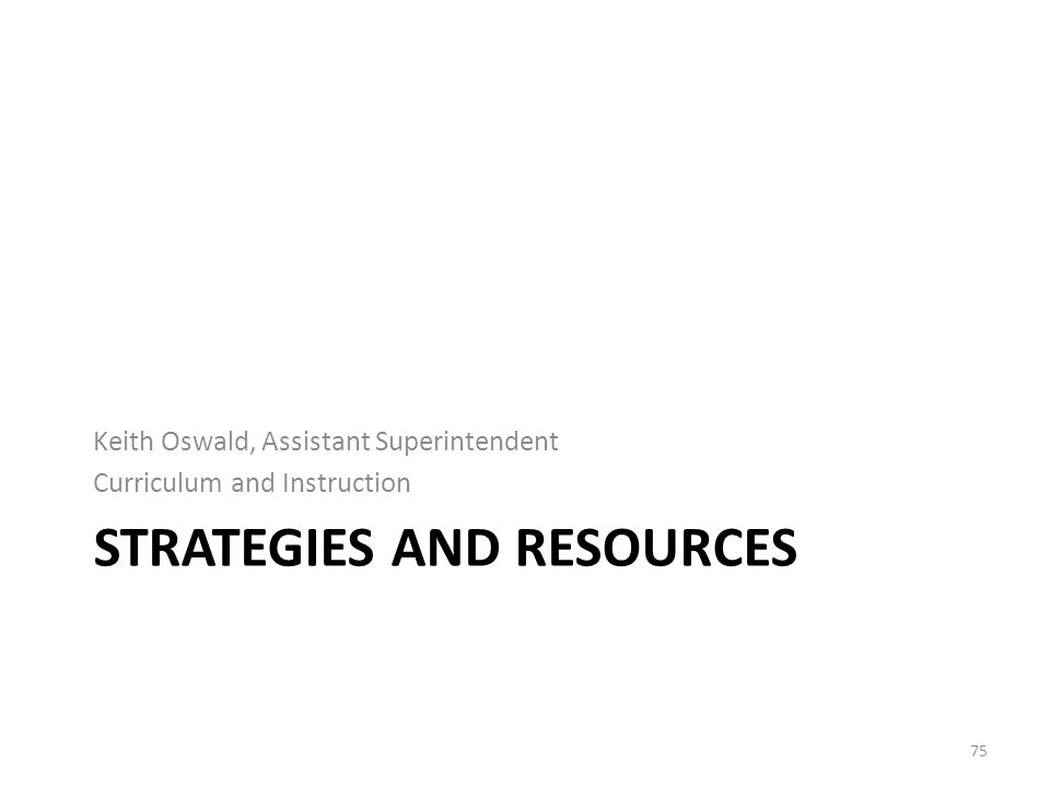 STRATEGIES AND RESOURCES Keith Oswald, Assistant Superintendent Curriculum and Instruction 75