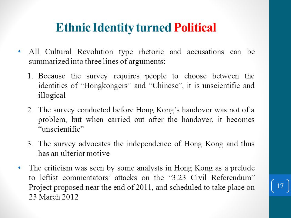 Ethnic Identity turned Political All Cultural Revolution type rhetoric and accusations can be summarized into three lines of arguments: 1.Because the survey requires people to choose between the identities of Hongkongers and Chinese , it is unscientific and illogical 2.The survey conducted before Hong Kong's handover was not of a problem, but when carried out after the handover, it becomes unscientific 3.The survey advocates the independence of Hong Kong and thus has an ulterior motive The criticism was seen by some analysts in Hong Kong as a prelude to leftist commentators' attacks on the 3.23 Civil Referendum Project proposed near the end of 2011, and scheduled to take place on 23 March 2012 17
