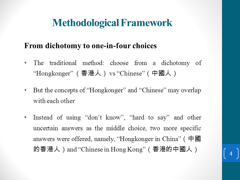 Methodological Framework From dichotomy to one-in-four choices The traditional method: choose from a dichotomy of Hongkonger (香港人) vs Chinese (中國人) But the concepts of Hongkonger and Chinese may overlap with each other Instead of using don't know , hard to say and other uncertain answers as the middle choice, two more specific answers were offered, namely, Hongkonger in China (中國 的香港人) and Chinese in Hong Kong (香港的中國人) 4
