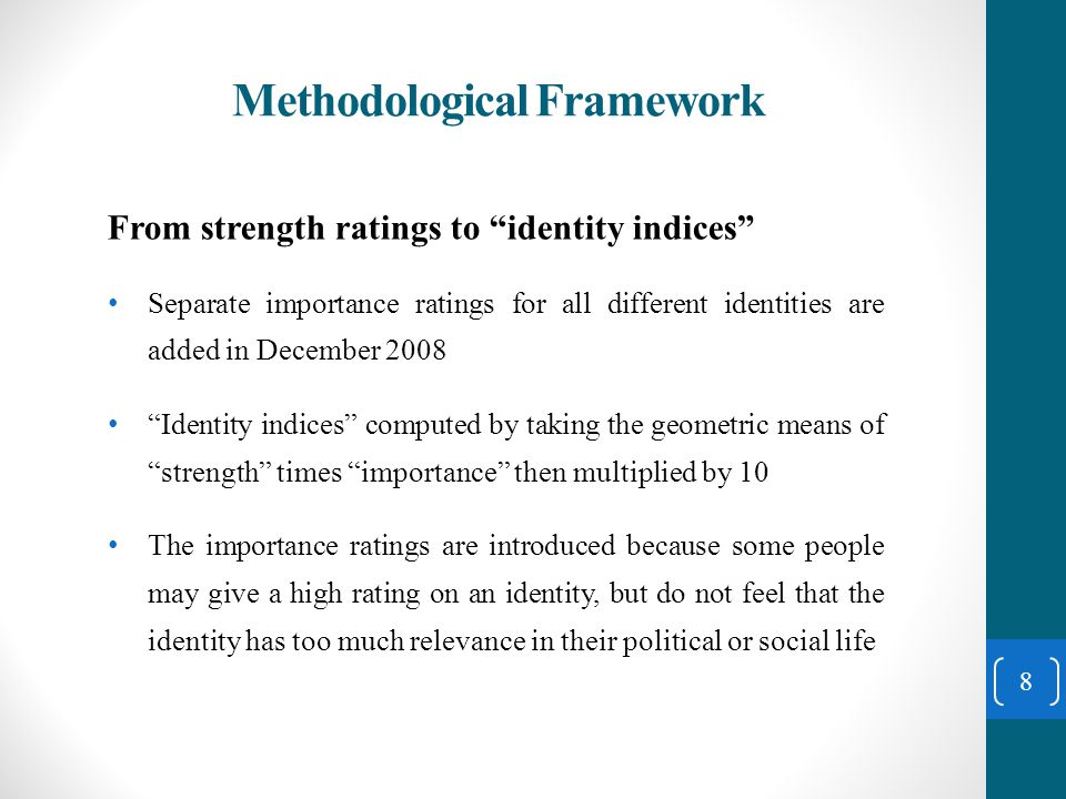 Methodological Framework From strength ratings to identity indices Separate importance ratings for all different identities are added in December 2008 Identity indices computed by taking the geometric means of strength times importance then multiplied by 10 The importance ratings are introduced because some people may give a high rating on an identity, but do not feel that the identity has too much relevance in their political or social life 8